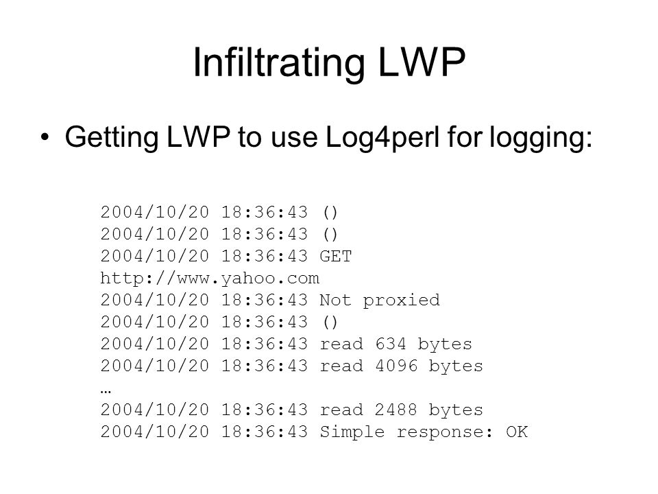 Infiltrating LWP Getting LWP to use Log4perl for logging: 2004/10/20 18:36:43 () 2004/10/20 18:36:43 GET http://www.yahoo.com 2004/10/20 18:36:43 Not proxied 2004/10/20 18:36:43 () 2004/10/20 18:36:43 read 634 bytes 2004/10/20 18:36:43 read 4096 bytes … 2004/10/20 18:36:43 read 2488 bytes 2004/10/20 18:36:43 Simple response: OK