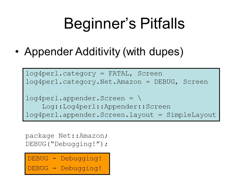 Beginner's Pitfalls Appender Additivity (with dupes) package Net::Amazon; DEBUG( Debugging! ); log4perl.category = FATAL, Screen log4perl.category.Net.Amazon = DEBUG, Screen log4perl.appender.Screen = \ Log::Log4perl::Appender::Screen log4perl.appender.Screen.layout = SimpleLayout DEBUG - Debugging!