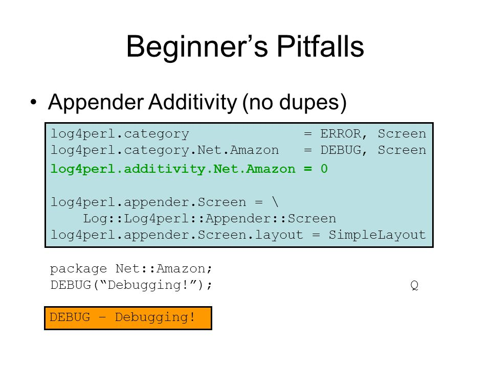 Beginner's Pitfalls Appender Additivity (no dupes) package Net::Amazon; DEBUG( Debugging! ); Q log4perl.category = ERROR, Screen log4perl.category.Net.Amazon = DEBUG, Screen log4perl.additivity.Net.Amazon = 0 log4perl.appender.Screen = \ Log::Log4perl::Appender::Screen log4perl.appender.Screen.layout = SimpleLayout DEBUG – Debugging!