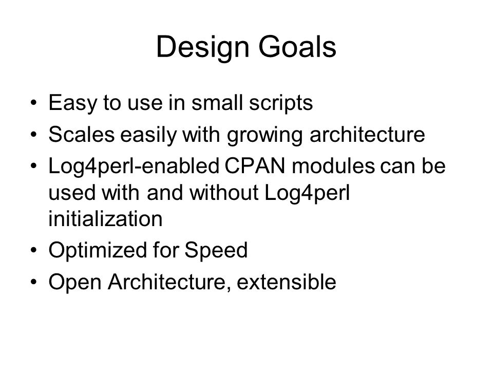 Design Goals Easy to use in small scripts Scales easily with growing architecture Log4perl-enabled CPAN modules can be used with and without Log4perl initialization Optimized for Speed Open Architecture, extensible