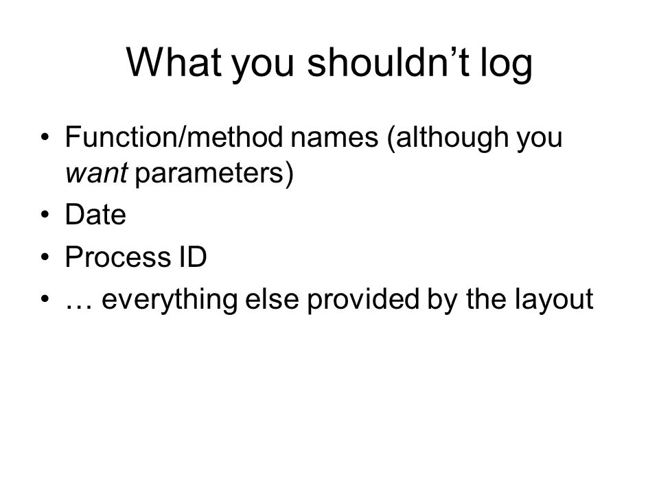 What you shouldn't log Function/method names (although you want parameters) Date Process ID … everything else provided by the layout