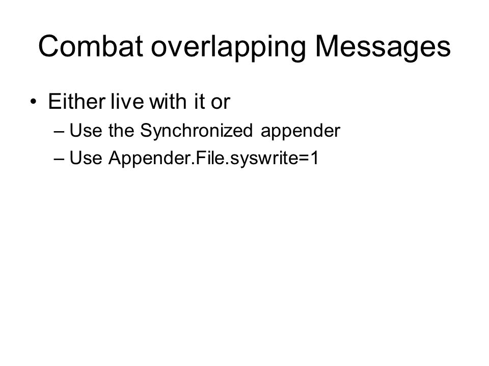 Combat overlapping Messages Either live with it or –Use the Synchronized appender –Use Appender.File.syswrite=1