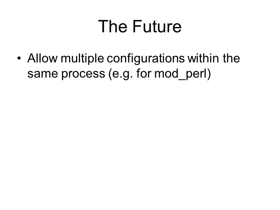 The Future Allow multiple configurations within the same process (e.g. for mod_perl)