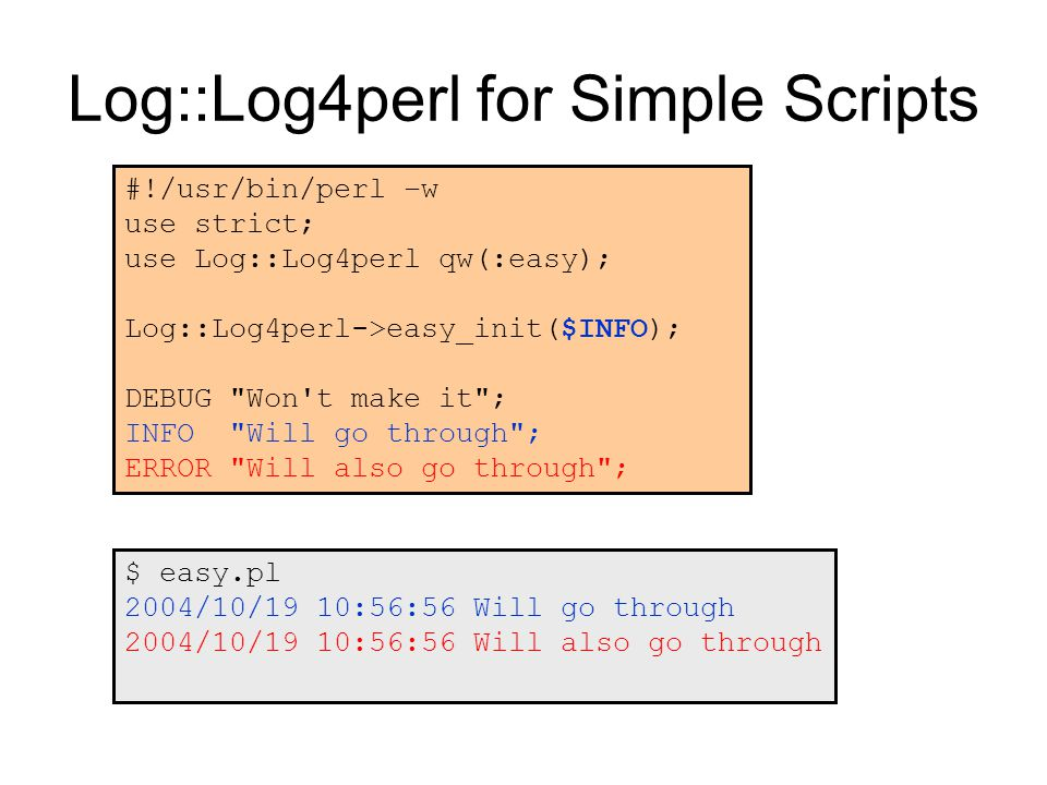 Log::Log4perl for Simple Scripts #!/usr/bin/perl –w use strict; use Log::Log4perl qw(:easy); Log::Log4perl->easy_init($INFO); DEBUG Won t make it ; INFO Will go through ; ERROR Will also go through ; $ easy.pl 2004/10/19 10:56:56 Will go through 2004/10/19 10:56:56 Will also go through