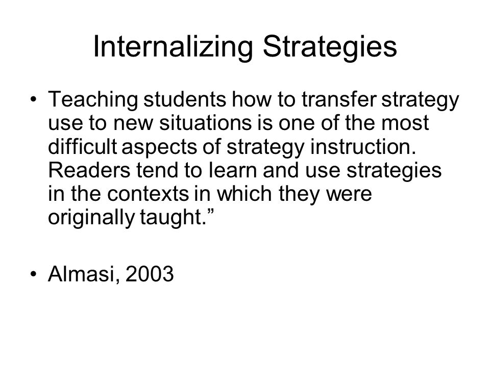 Internalizing Strategies Teaching students how to transfer strategy use to new situations is one of the most difficult aspects of strategy instruction