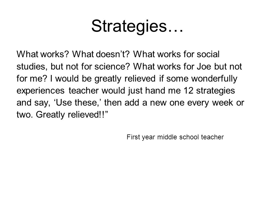 Strategies… What works? What doesn't? What works for social studies, but not for science? What works for Joe but not for me? I would be greatly reliev