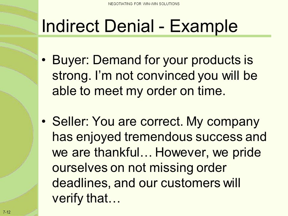 NEGOTIATING FOR WIN-WIN SOLUTIONS 7-12 Indirect Denial - Example Buyer: Demand for your products is strong. I'm not convinced you will be able to meet