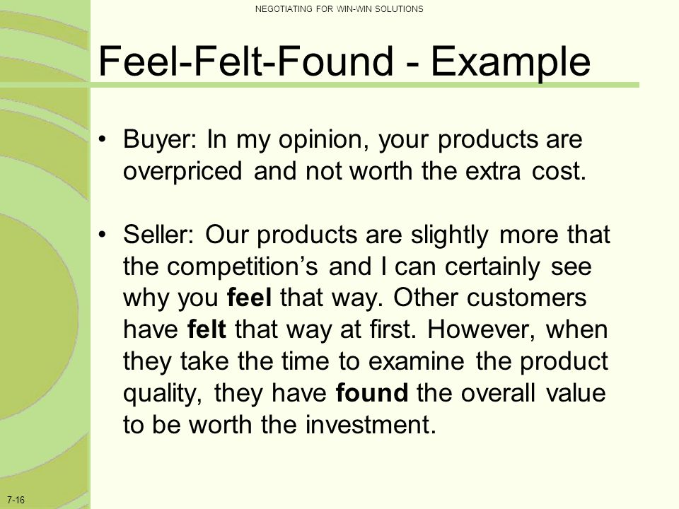 NEGOTIATING FOR WIN-WIN SOLUTIONS 7-16 Feel-Felt-Found - Example Buyer: In my opinion, your products are overpriced and not worth the extra cost. Sell