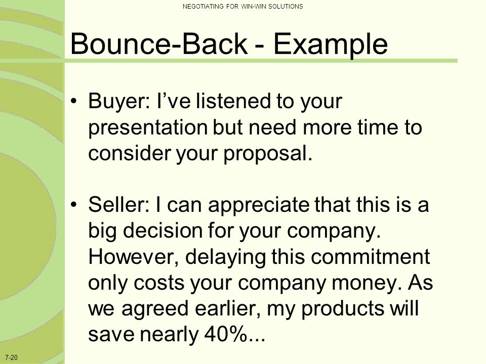 NEGOTIATING FOR WIN-WIN SOLUTIONS 7-20 Bounce-Back - Example Buyer: I've listened to your presentation but need more time to consider your proposal. S