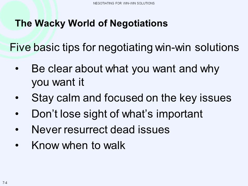 NEGOTIATING FOR WIN-WIN SOLUTIONS 7-4 The Wacky World of Negotiations Be clear about what you want and why you want it Stay calm and focused on the ke