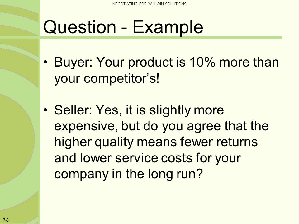 NEGOTIATING FOR WIN-WIN SOLUTIONS 7-8 Question - Example Buyer: Your product is 10% more than your competitor's! Seller: Yes, it is slightly more expe