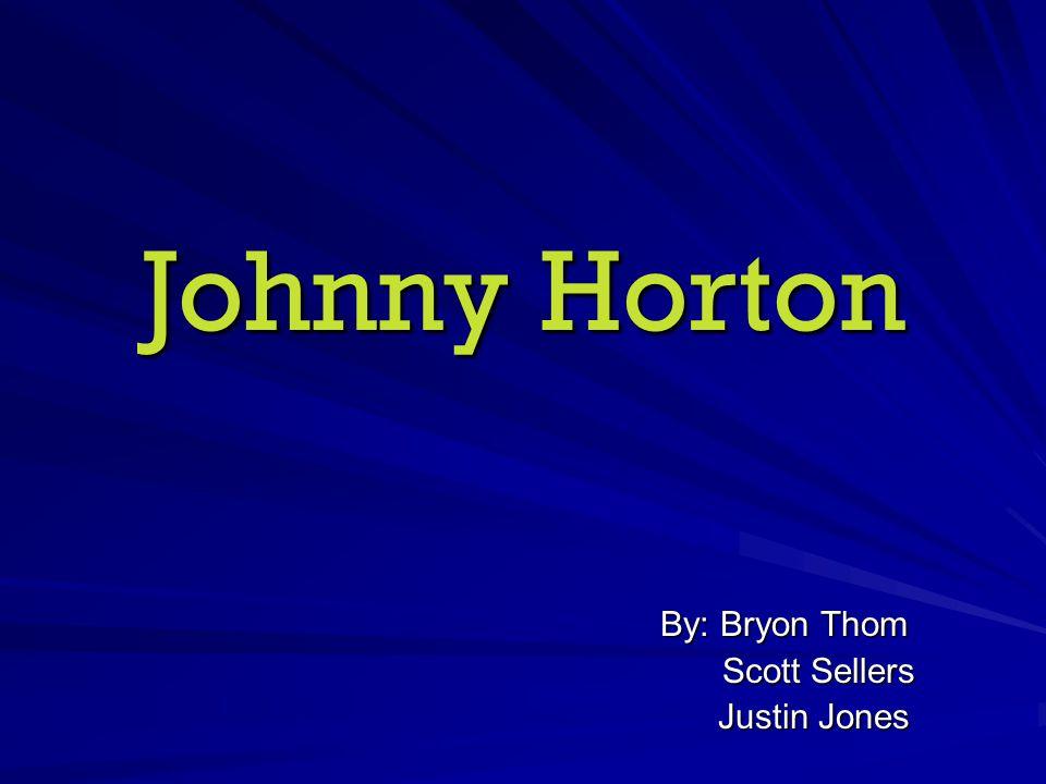 Johnny Horton By: Bryon Thom Scott Sellers Scott Sellers Justin Jones Justin Jones