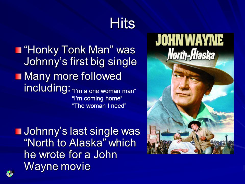 Hits Honky Tonk Man was Johnny's first big single Many more followed including: Johnny's last single was North to Alaska which he wrote for a John Wayne movie I'm a one woman man I'm coming home The woman I need
