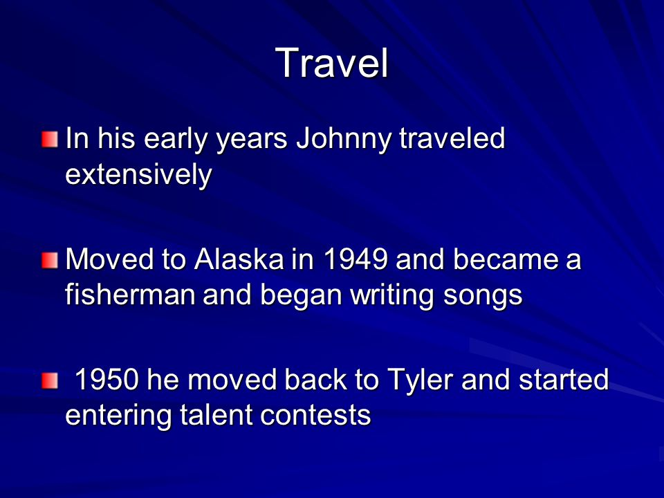 Travel In his early years Johnny traveled extensively Moved to Alaska in 1949 and became a fisherman and began writing songs 1950 he moved back to Tyler and started entering talent contests 1950 he moved back to Tyler and started entering talent contests