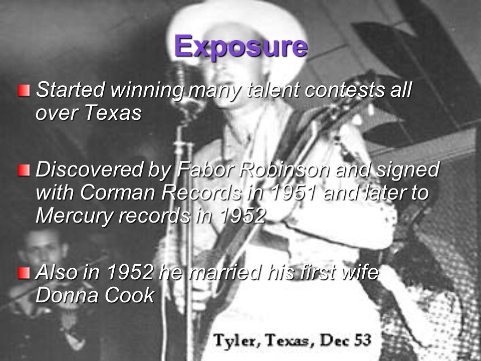 Exposure Started winning many talent contests all over Texas Discovered by Fabor Robinson and signed with Corman Records in 1951 and later to Mercury records in 1952 Also in 1952 he married his first wife Donna Cook