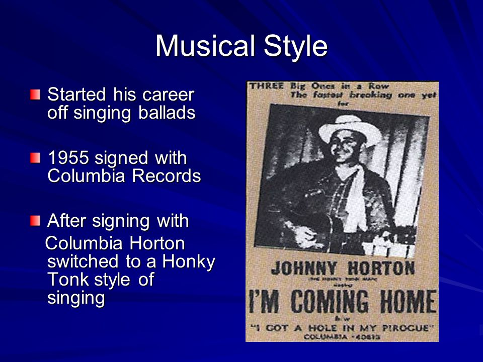 Musical Style Started his career off singing ballads 1955 signed with Columbia Records After signing with Columbia Horton switched to a Honky Tonk style of singing Columbia Horton switched to a Honky Tonk style of singing
