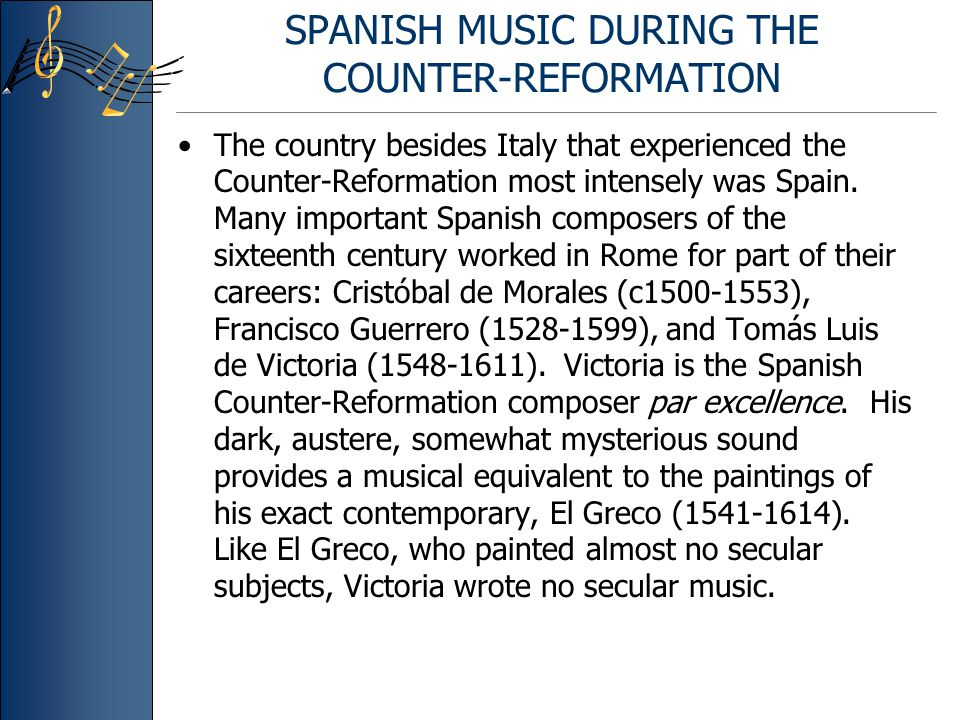SPANISH MUSIC DURING THE COUNTER-REFORMATION The country besides Italy that experienced the Counter-Reformation most intensely was Spain. Many importa