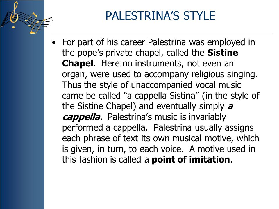 PALESTRINA'S STYLE For part of his career Palestrina was employed in the pope's private chapel, called the Sistine Chapel. Here no instruments, not ev