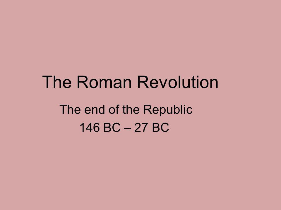 The Roman Revolution The end of the Republic 146 BC – 27 BC