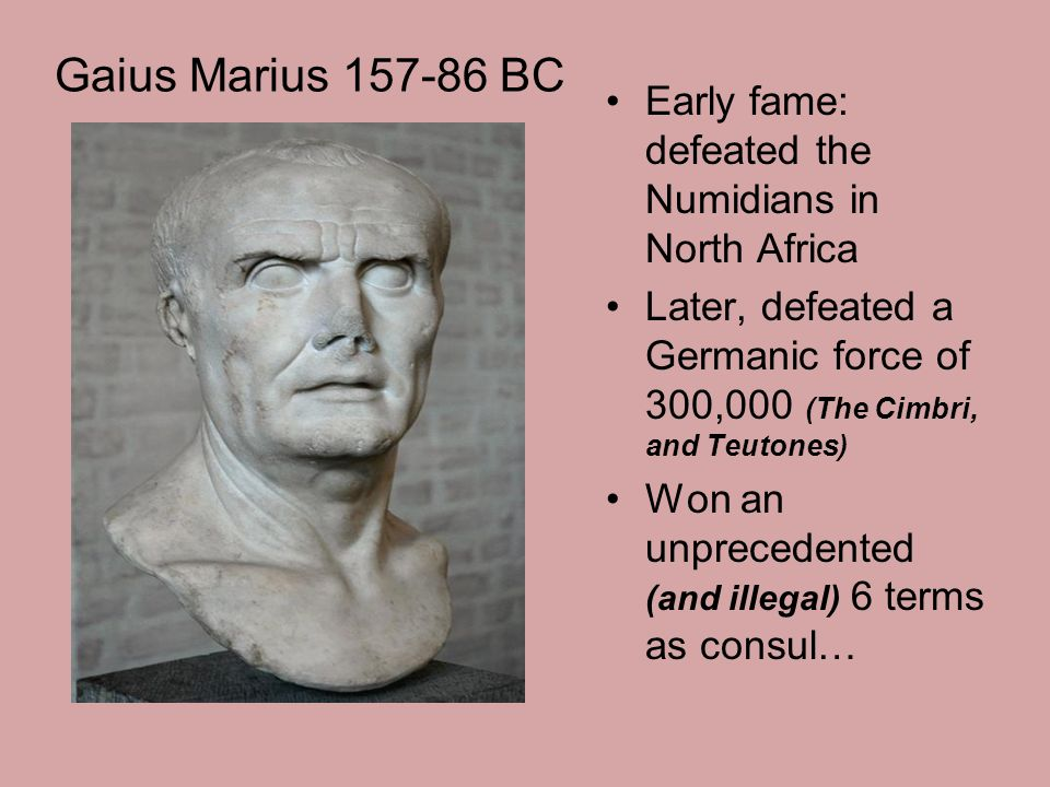 Gaius Marius 157-86 BC Early fame: defeated the Numidians in North Africa Later, defeated a Germanic force of 300,000 (The Cimbri, and Teutones) Won an unprecedented (and illegal) 6 terms as consul…