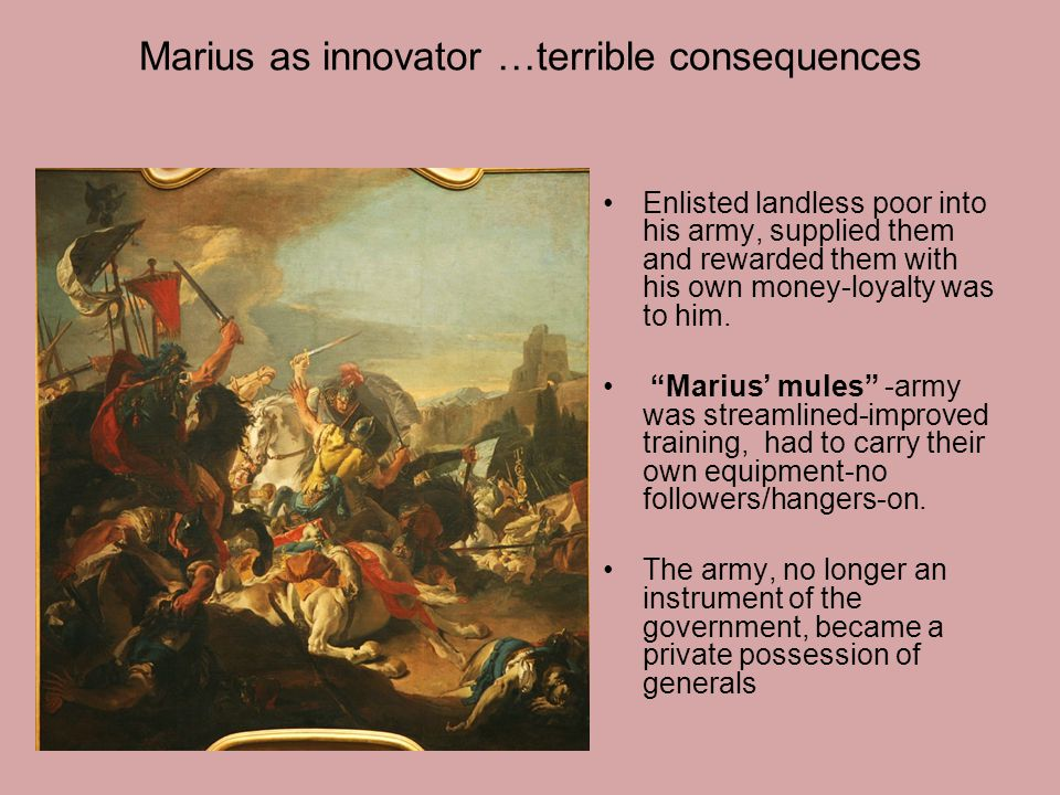 Marius as innovator …terrible consequences Enlisted landless poor into his army, supplied them and rewarded them with his own money-loyalty was to him.