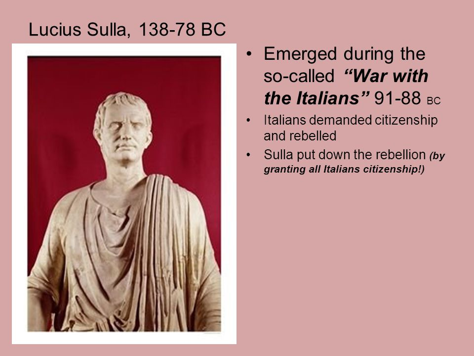 """Lucius Sulla, 138-78 BC Emerged during the so-called """"War with the Italians"""" 91-88 BC Italians demanded citizenship and rebelled Sulla put down the re"""