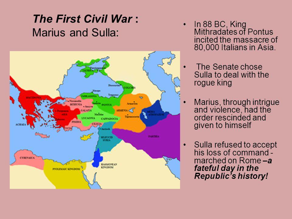 The First Civil War : Marius and Sulla: In 88 BC, King Mithradates of Pontus incited the massacre of 80,000 Italians in Asia.