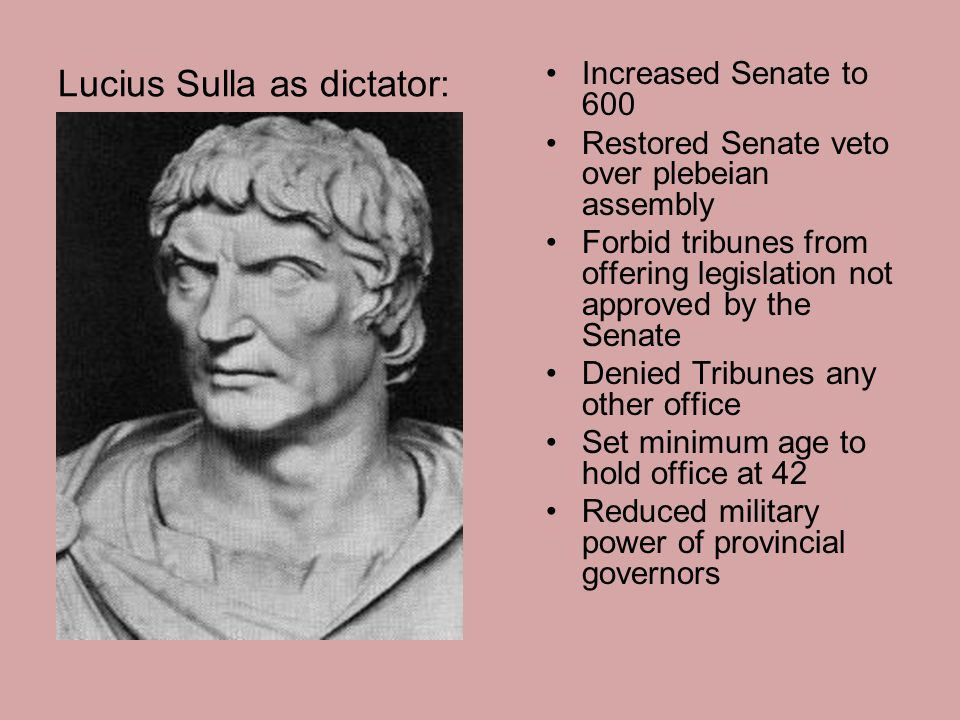 Lucius Sulla as dictator: Increased Senate to 600 Restored Senate veto over plebeian assembly Forbid tribunes from offering legislation not approved by the Senate Denied Tribunes any other office Set minimum age to hold office at 42 Reduced military power of provincial governors