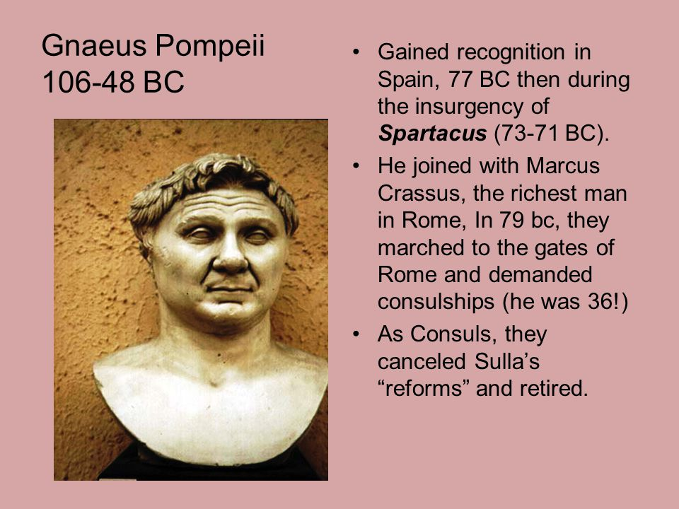 Gnaeus Pompeii 106-48 BC Gained recognition in Spain, 77 BC then during the insurgency of Spartacus (73-71 BC). He joined with Marcus Crassus, the ric