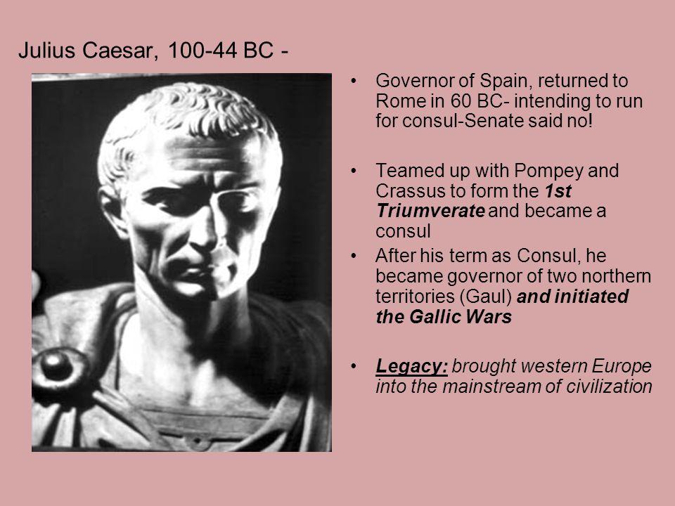 Julius Caesar, 100-44 BC - Governor of Spain, returned to Rome in 60 BC- intending to run for consul-Senate said no.