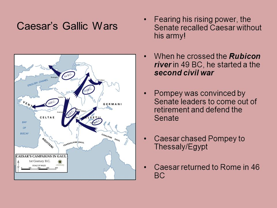 Caesar's Gallic Wars Fearing his rising power, the Senate recalled Caesar without his army! When he crossed the Rubicon river in 49 BC, he started a t