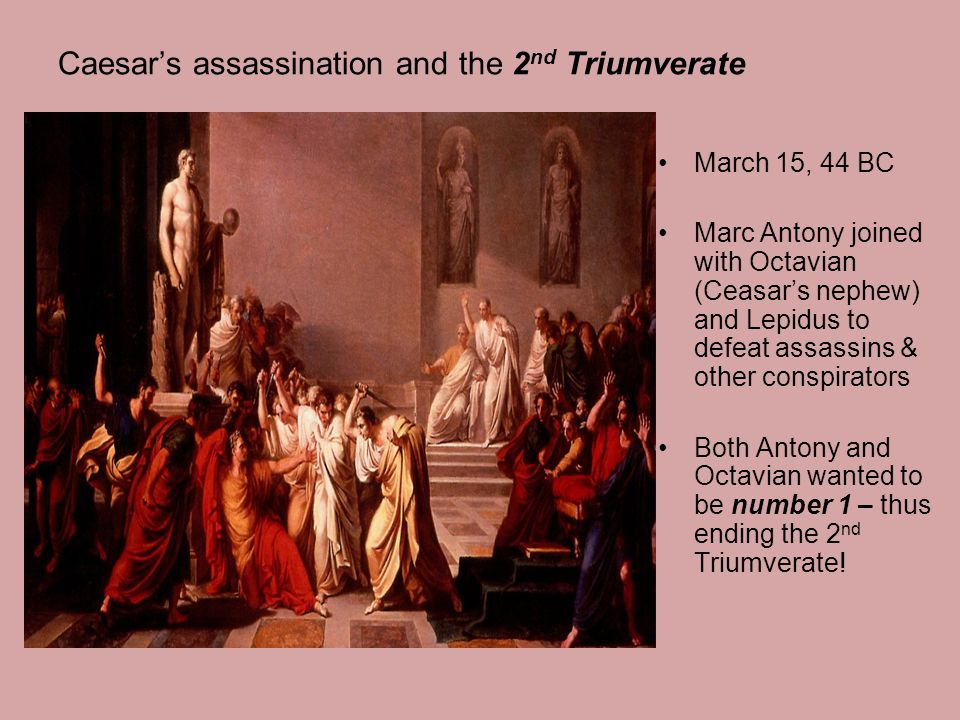 Caesar's assassination and the 2 nd Triumverate March 15, 44 BC Marc Antony joined with Octavian (Ceasar's nephew) and Lepidus to defeat assassins & other conspirators Both Antony and Octavian wanted to be number 1 – thus ending the 2 nd Triumverate!