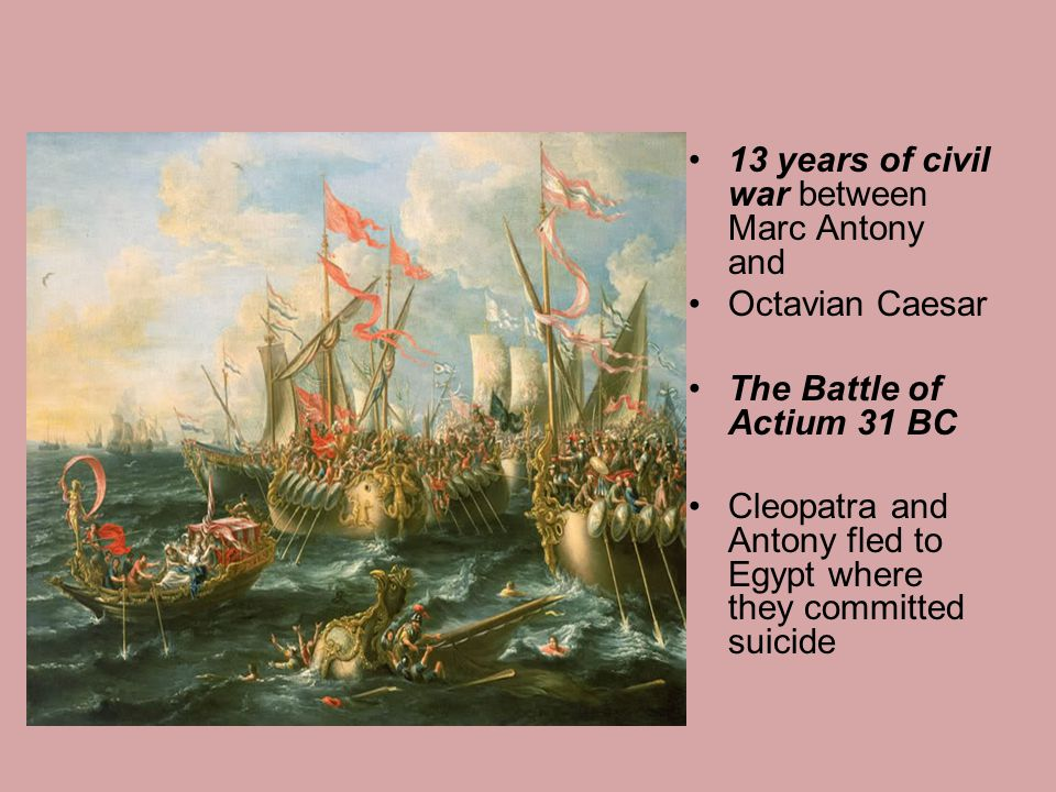 13 years of civil war between Marc Antony and Octavian Caesar The Battle of Actium 31 BC Cleopatra and Antony fled to Egypt where they committed suici