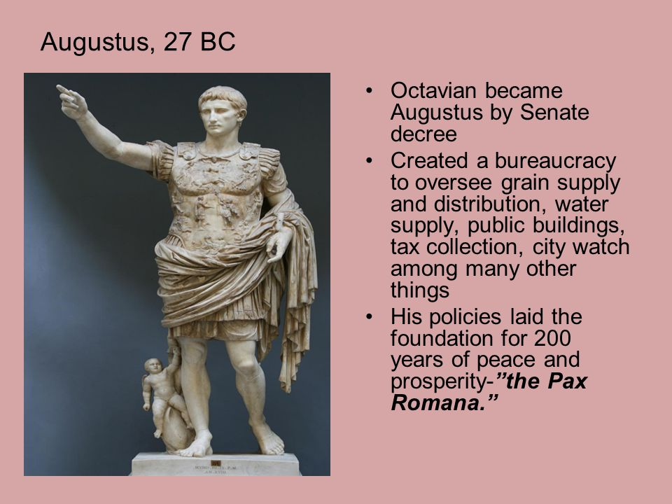 Augustus, 27 BC Octavian became Augustus by Senate decree Created a bureaucracy to oversee grain supply and distribution, water supply, public buildin