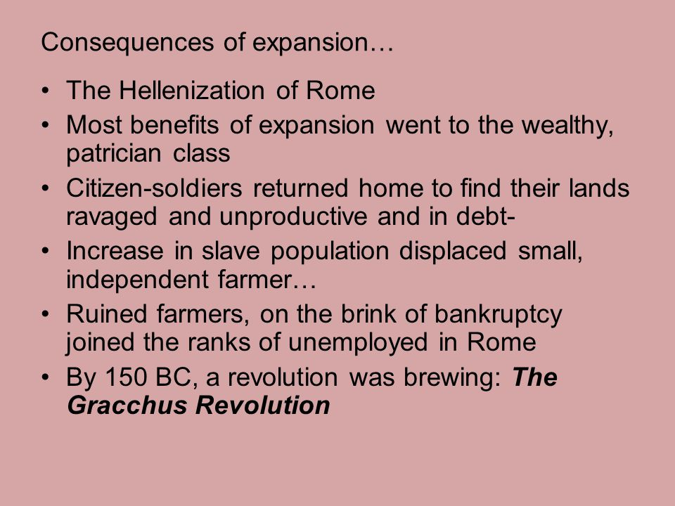 Consequences of expansion… The Hellenization of Rome Most benefits of expansion went to the wealthy, patrician class Citizen-soldiers returned home to