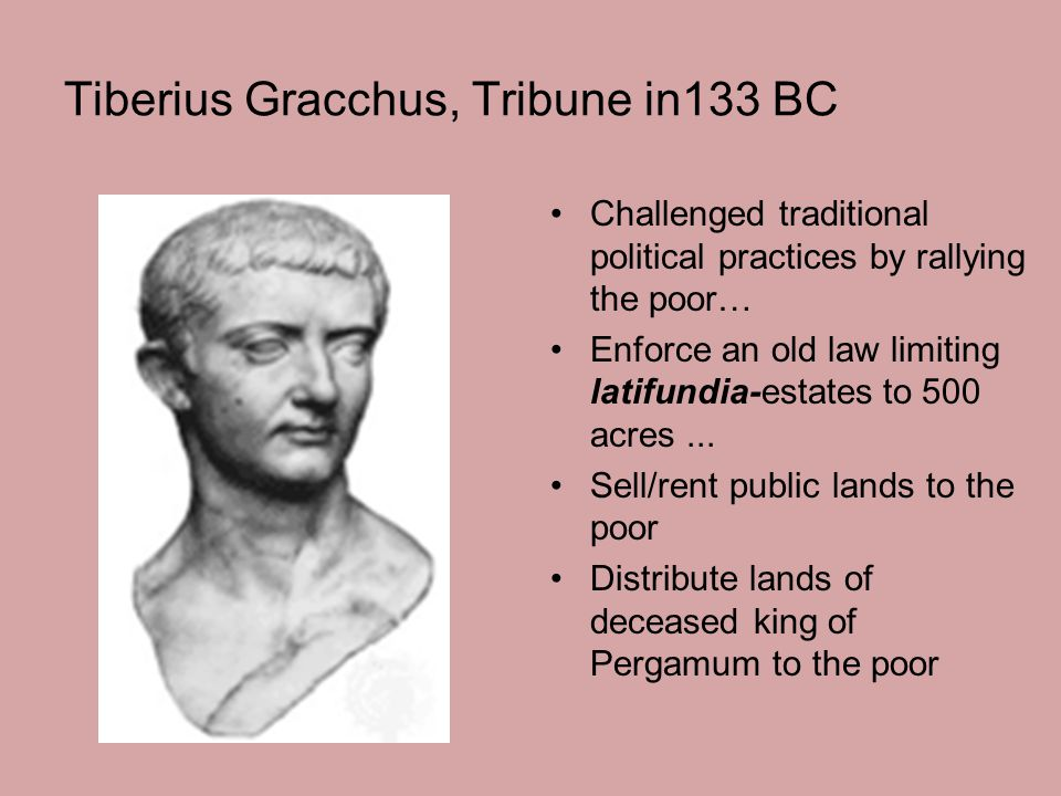 Tiberius Gracchus, Tribune in133 BC Challenged traditional political practices by rallying the poor… Enforce an old law limiting latifundia-estates to 500 acres...