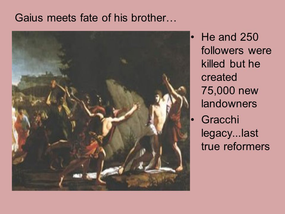 Gaius meets fate of his brother… He and 250 followers were killed but he created 75,000 new landowners Gracchi legacy...last true reformers