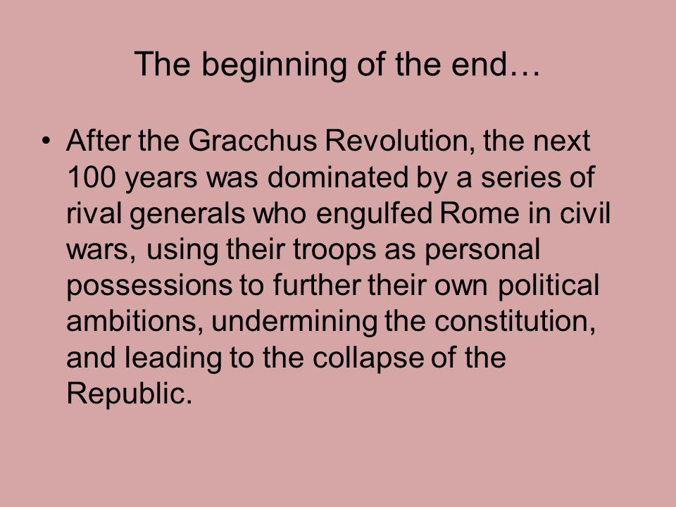 The beginning of the end… After the Gracchus Revolution, the next 100 years was dominated by a series of rival generals who engulfed Rome in civil war