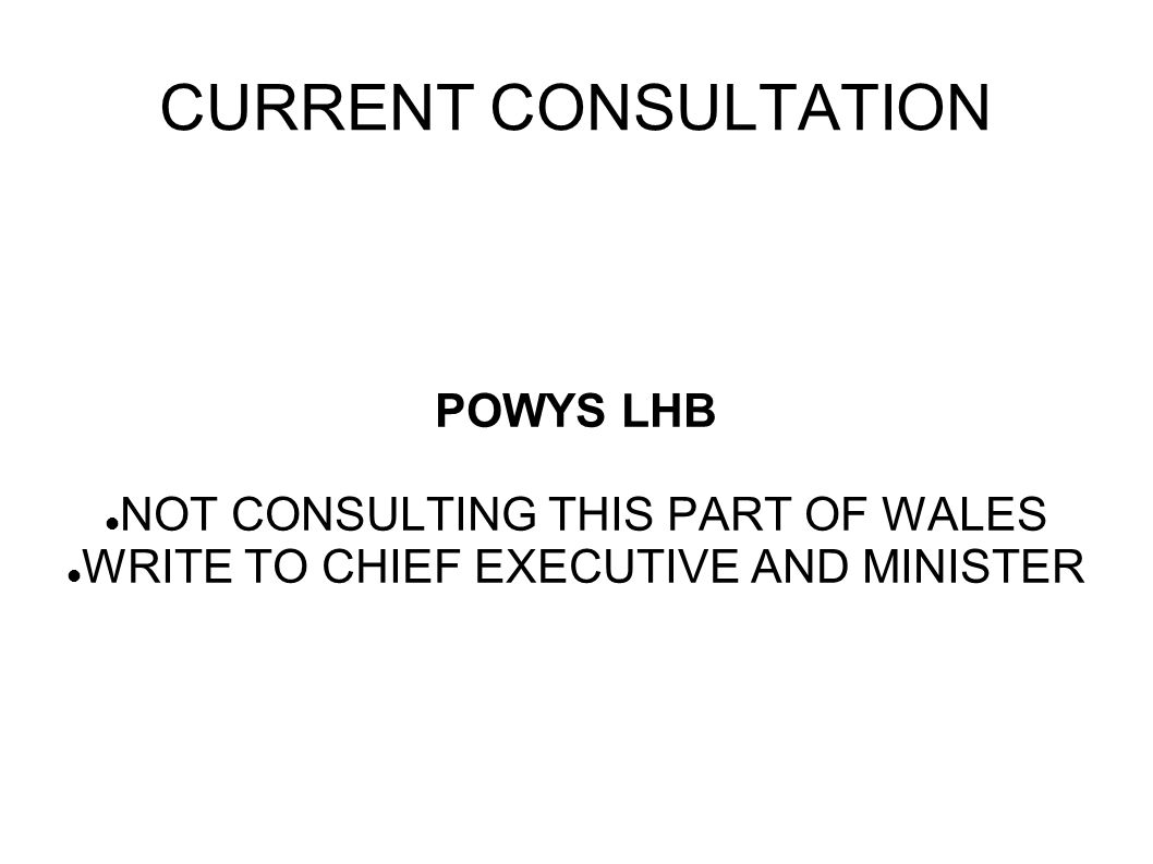 CURRENT CONSULTATION POWYS LHB NOT CONSULTING THIS PART OF WALES WRITE TO CHIEF EXECUTIVE AND MINISTER