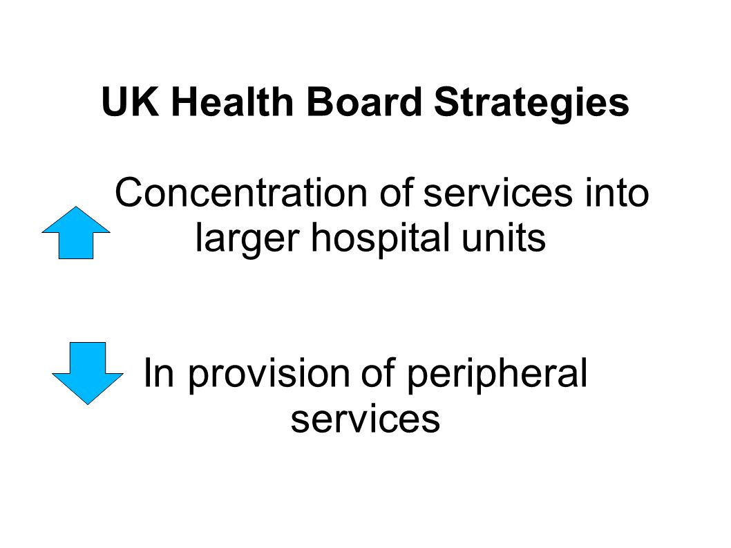 UK Health Board Strategies Concentration of services into larger hospital units In provision of peripheral services