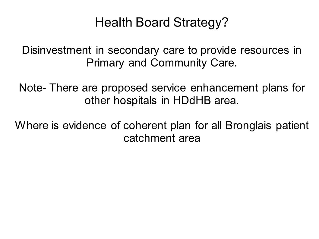 Health Board Strategy? Disinvestment in secondary care to provide resources in Primary and Community Care. Note- There are proposed service enhancemen