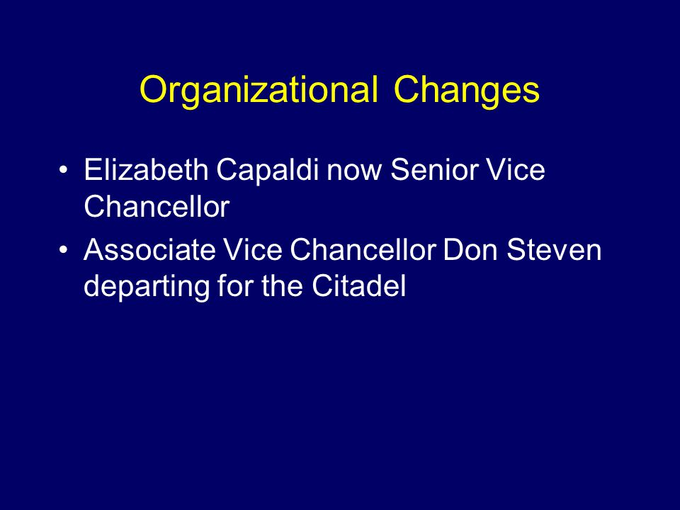 Organizational Changes Elizabeth Capaldi now Senior Vice Chancellor Associate Vice Chancellor Don Steven departing for the Citadel