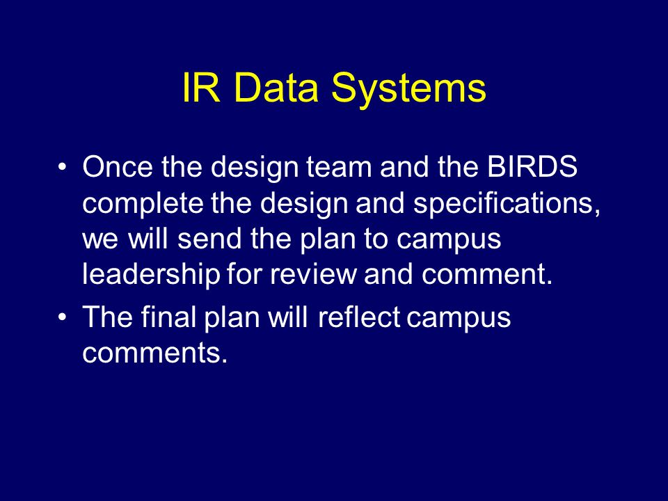 IR Data Systems Once the design team and the BIRDS complete the design and specifications, we will send the plan to campus leadership for review and comment.
