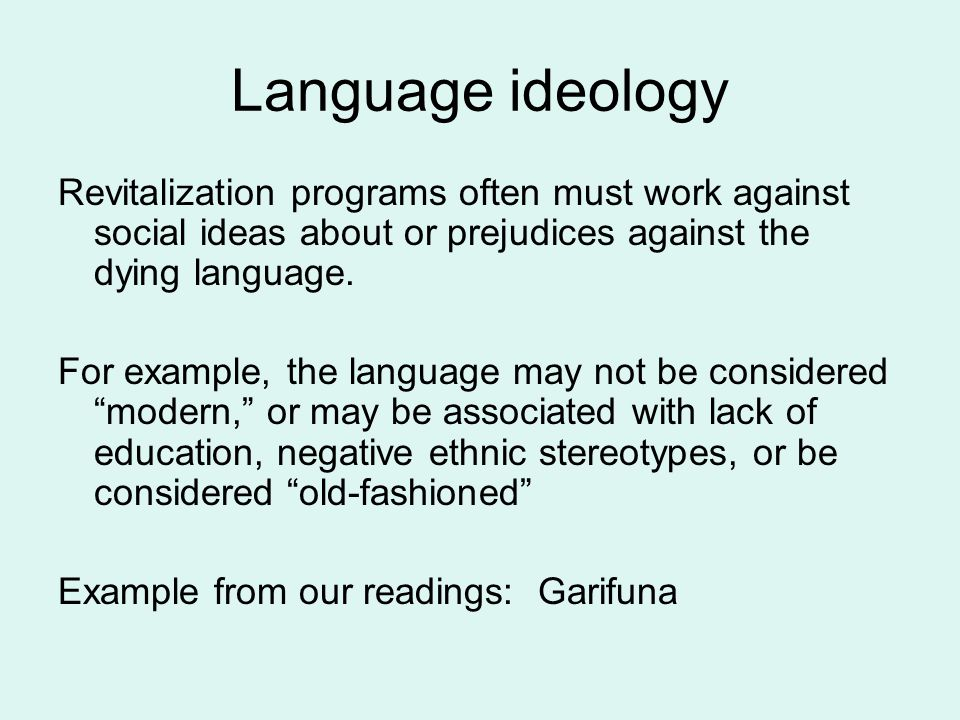 Language ideology Revitalization programs often must work against social ideas about or prejudices against the dying language.