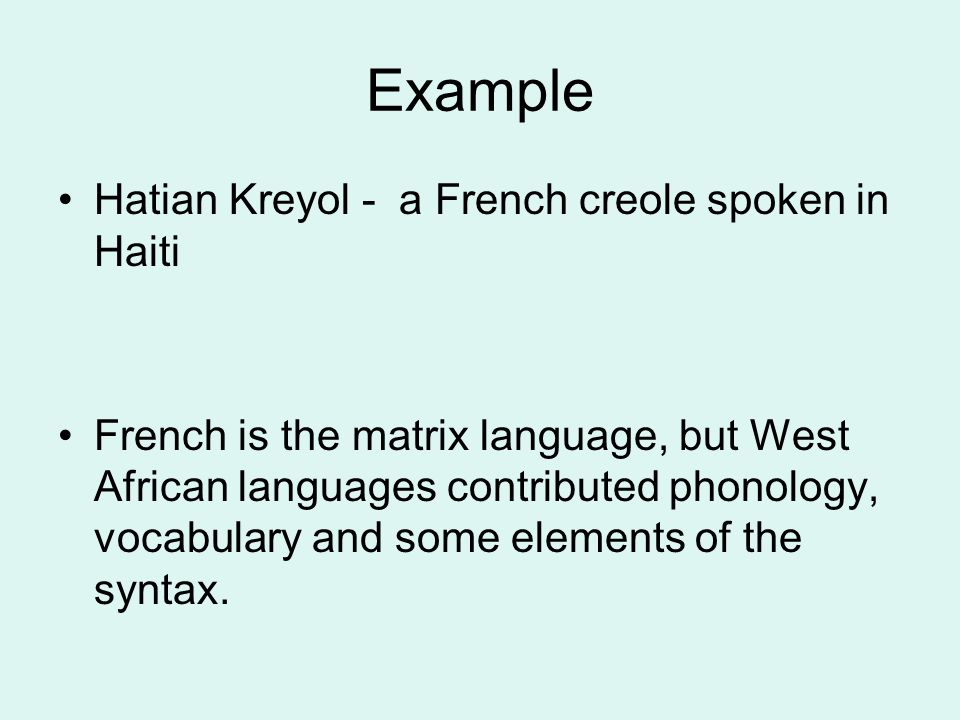 Example Hatian Kreyol - a French creole spoken in Haiti French is the matrix language, but West African languages contributed phonology, vocabulary and some elements of the syntax.