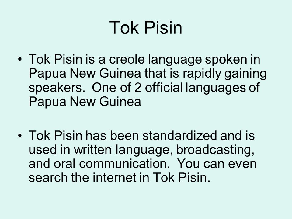 Tok Pisin Tok Pisin is a creole language spoken in Papua New Guinea that is rapidly gaining speakers.