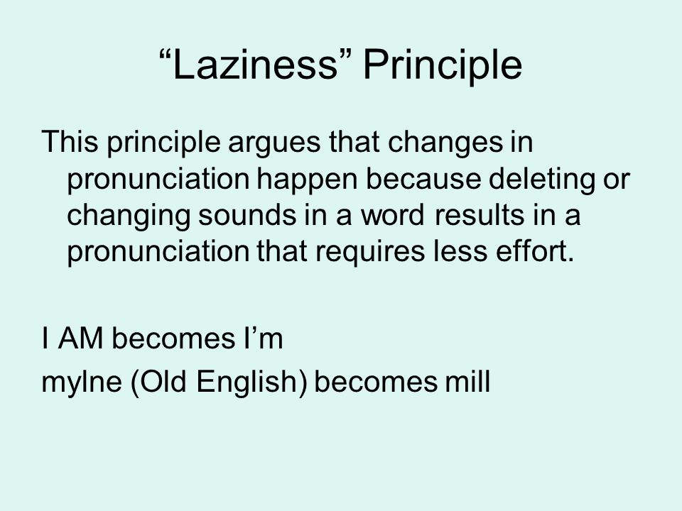 """Laziness"" Principle This principle argues that changes in pronunciation happen because deleting or changing sounds in a word results in a pronunciati"
