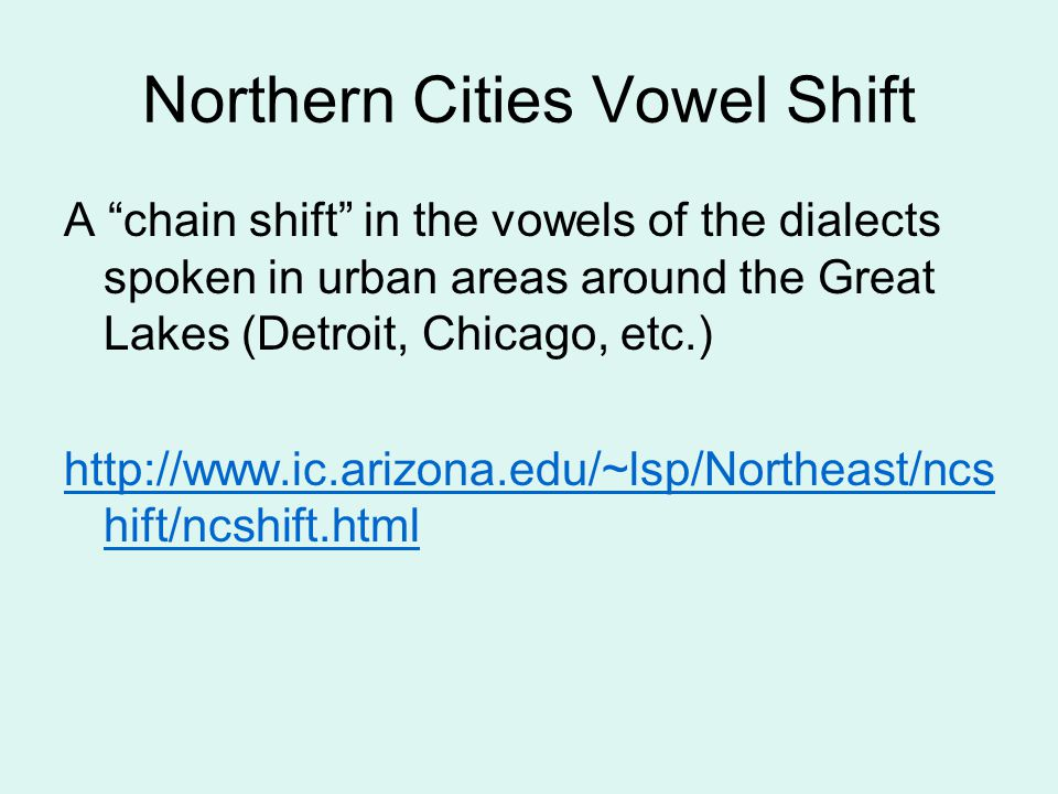 "Northern Cities Vowel Shift A ""chain shift"" in the vowels of the dialects spoken in urban areas around the Great Lakes (Detroit, Chicago, etc.) http:/"