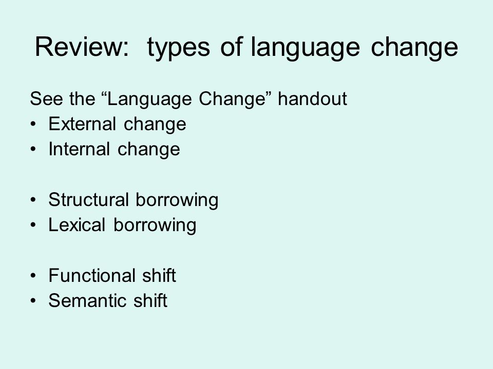 Review: types of language change See the Language Change handout External change Internal change Structural borrowing Lexical borrowing Functional shift Semantic shift