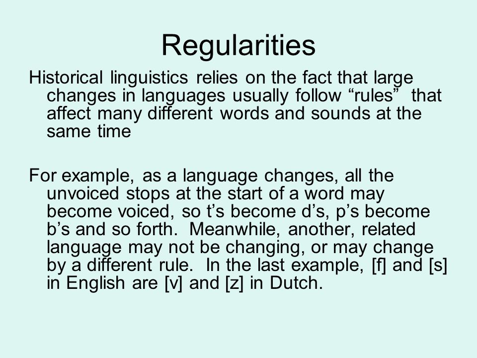 "Regularities Historical linguistics relies on the fact that large changes in languages usually follow ""rules"" that affect many different words and sou"